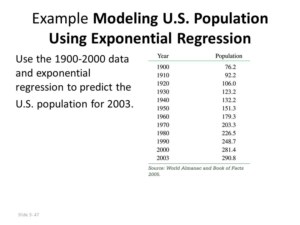 Slide 3- 47 Example Modeling U.S. Population Using Exponential Regression Use the 1900-2000 data and exponential regression to predict the U.S. popula