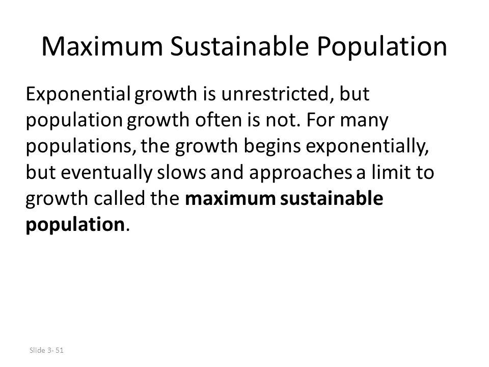 Slide 3- 51 Maximum Sustainable Population Exponential growth is unrestricted, but population growth often is not. For many populations, the growth be