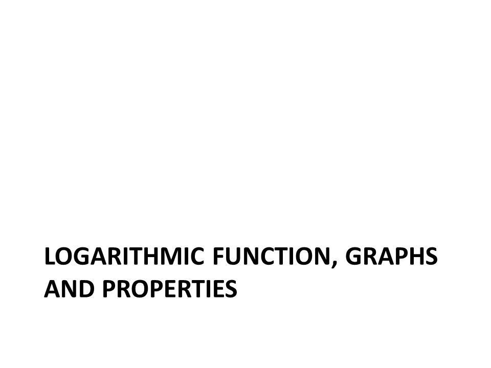 LOGARITHMIC FUNCTION, GRAPHS AND PROPERTIES