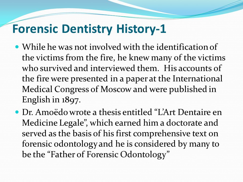 Forensic Dentistry History-1 While he was not involved with the identification of the victims from the fire, he knew many of the victims who survived and interviewed them.