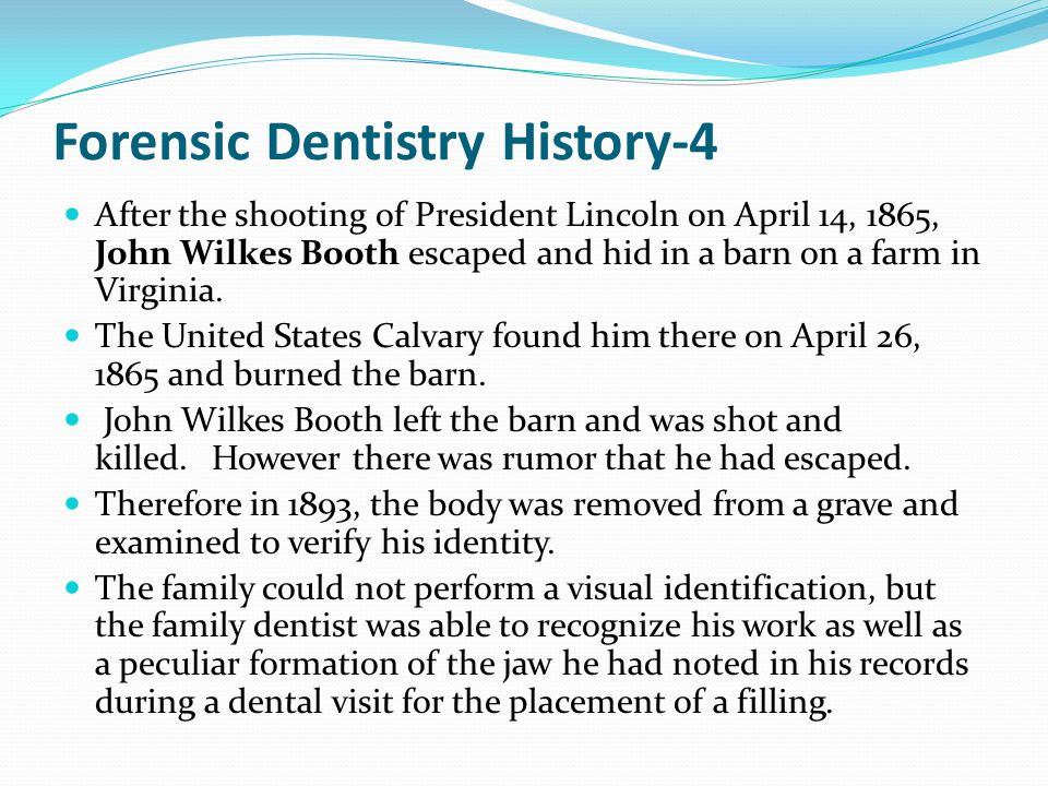 Forensic Dentistry History-4 After the shooting of President Lincoln on April 14, 1865, John Wilkes Booth escaped and hid in a barn on a farm in Virginia.
