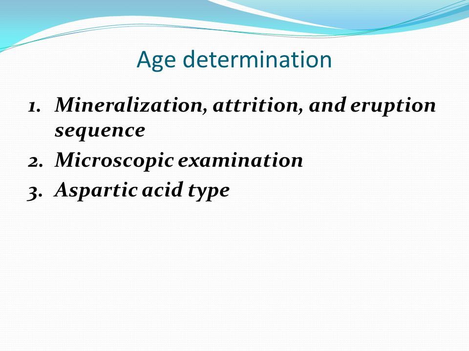 Age determination 1.Mineralization, attrition, and eruption sequence 2.Microscopic examination 3.Aspartic acid type