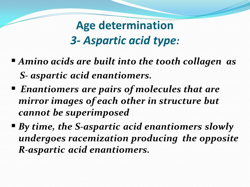 Age determination 3- Aspartic acid type :  Amino acids are built into the tooth collagen as S- aspartic acid enantiomers.