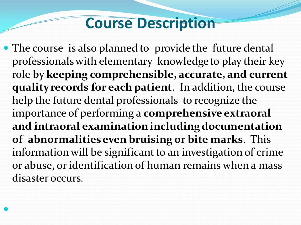 Course Description The course is also planned to provide the future dental professionals with elementary knowledge to play their key role by keeping comprehensible, accurate, and current quality records for each patient.
