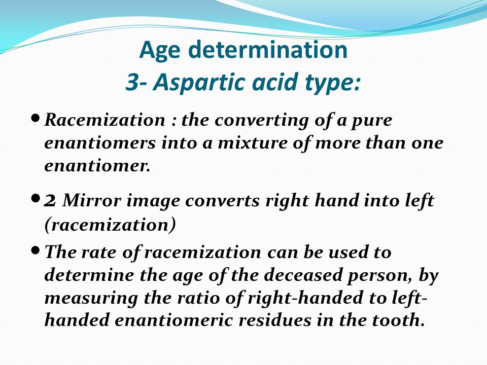 Age determination 3- Aspartic acid type: Racemization : the converting of a pure enantiomers into a mixture of more than one enantiomer.