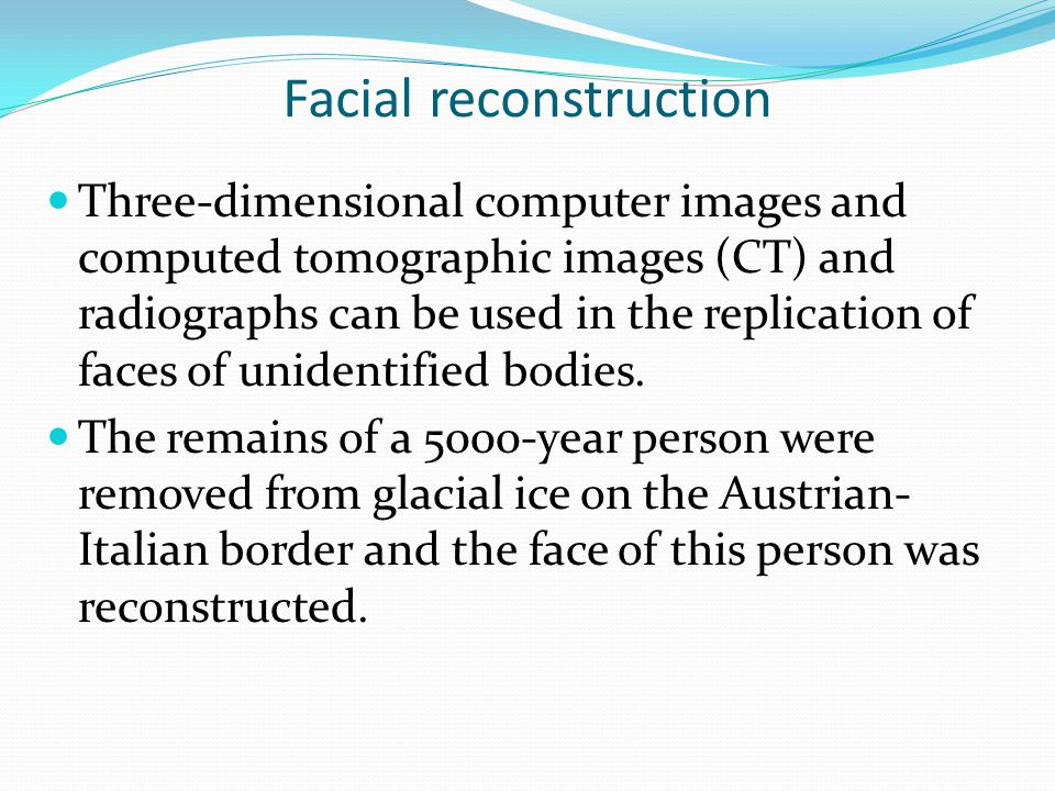 Facial reconstruction Three-dimensional computer images and computed tomographic images (CT) and radiographs can be used in the replication of faces of unidentified bodies.
