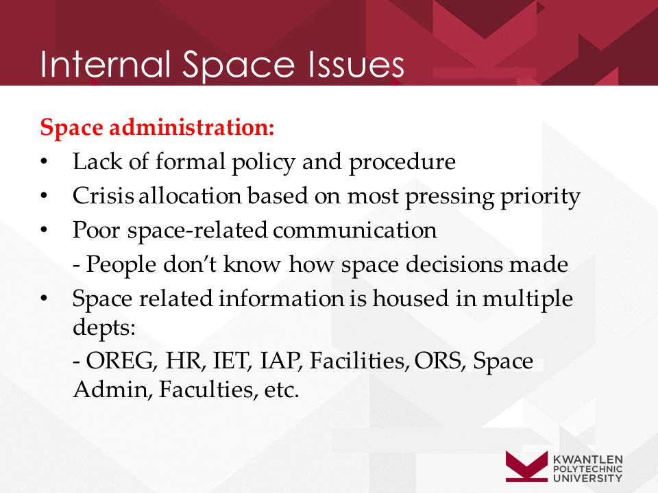 Internal Space Issues Space administration: Lack of formal policy and procedure Crisis allocation based on most pressing priority Poor space-related communication - People don't know how space decisions made Space related information is housed in multiple depts: - OREG, HR, IET, IAP, Facilities, ORS, Space Admin, Faculties, etc.