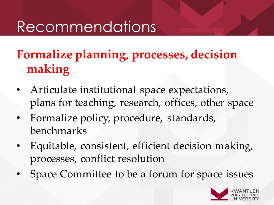 Recommendations Formalize planning, processes, decision making Articulate institutional space expectations, plans for teaching, research, offices, other space Formalize policy, procedure, standards, benchmarks Equitable, consistent, efficient decision making, processes, conflict resolution Space Committee to be a forum for space issues