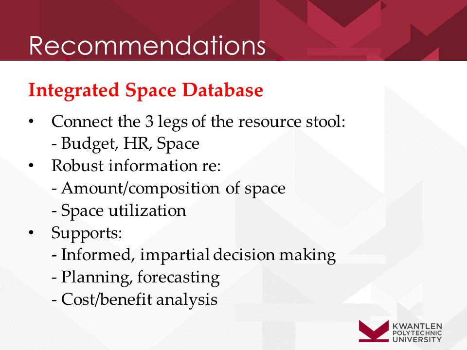 Recommendations Integrated Space Database Connect the 3 legs of the resource stool: - Budget, HR, Space Robust information re: - Amount/composition of space - Space utilization Supports: - Informed, impartial decision making - Planning, forecasting - Cost/benefit analysis