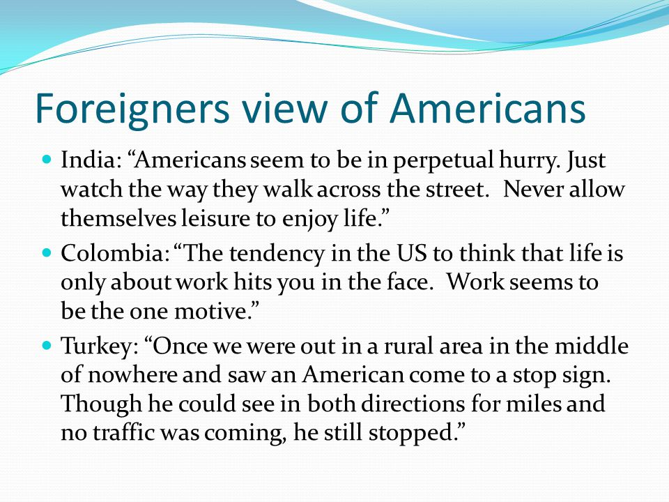 """Foreigners view of Americans India: """"Americans seem to be in perpetual hurry. Just watch the way they walk across the street. Never allow themselves l"""