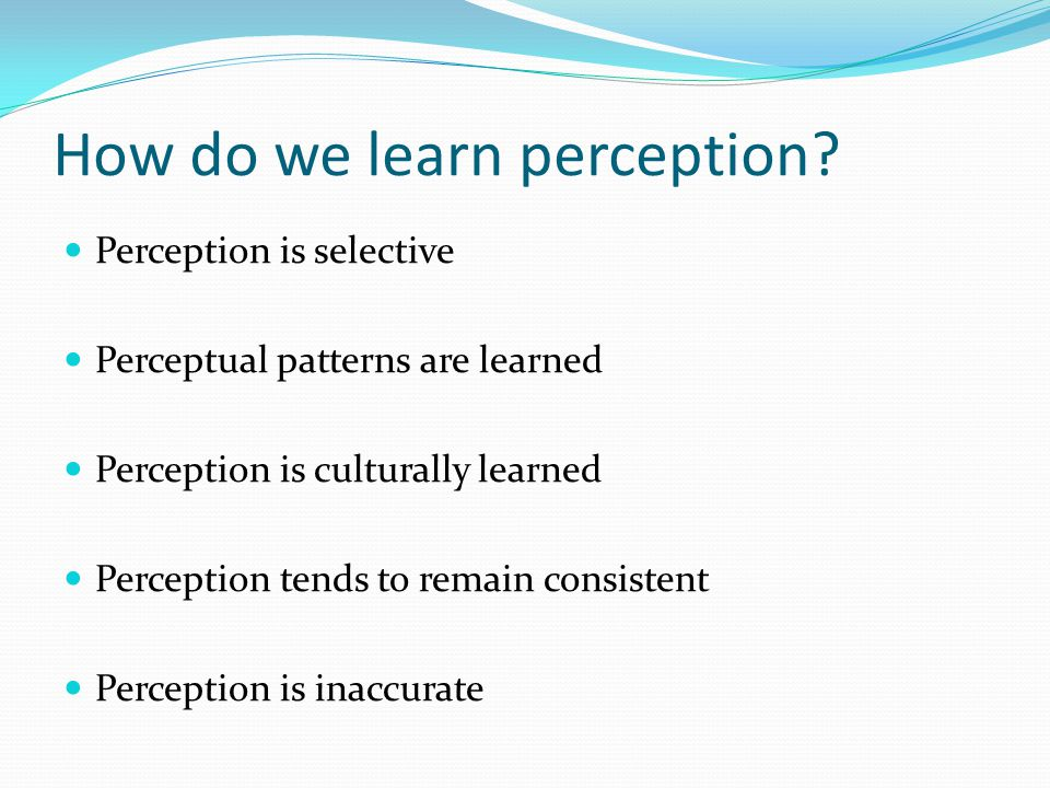 How do we learn perception? Perception is selective Perceptual patterns are learned Perception is culturally learned Perception tends to remain consis