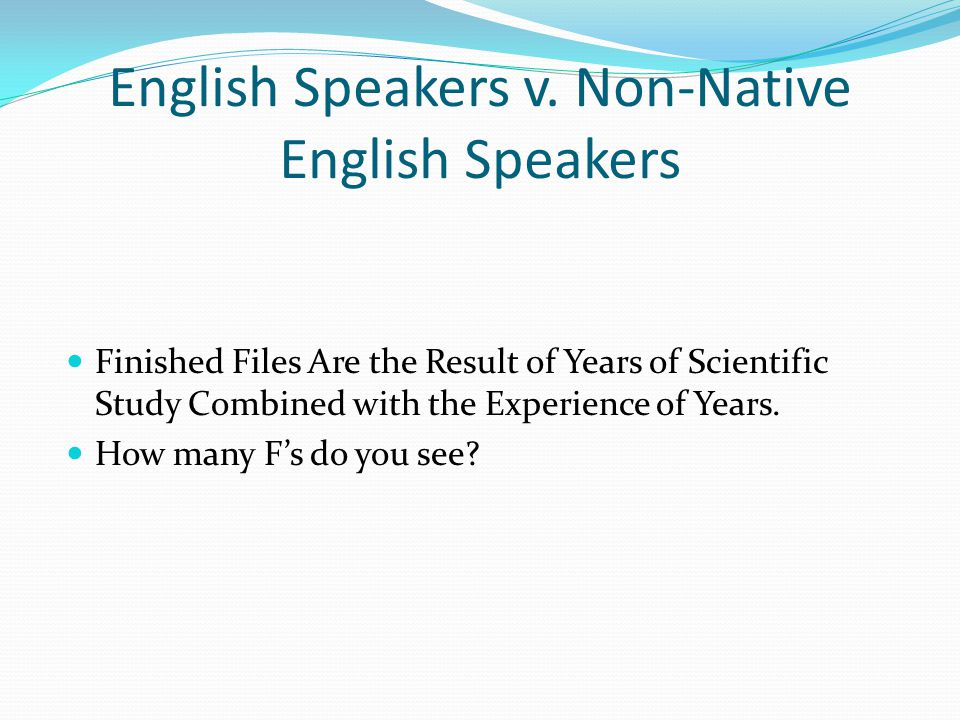 English Speakers v. Non-Native English Speakers Finished Files Are the Result of Years of Scientific Study Combined with the Experience of Years. How