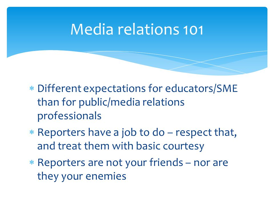  Different expectations for educators/SME than for public/media relations professionals  Reporters have a job to do – respect that, and treat them w