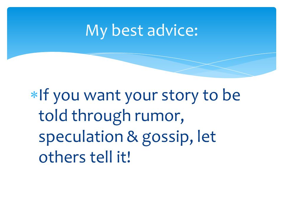  If you want your story to be told through rumor, speculation & gossip, let others tell it! My best advice: