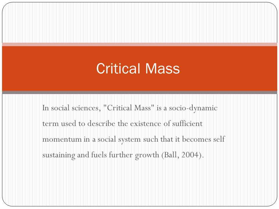 In social sciences, Critical Mass is a socio-dynamic term used to describe the existence of sufficient momentum in a social system such that it becomes self sustaining and fuels further growth (Ball, 2004).