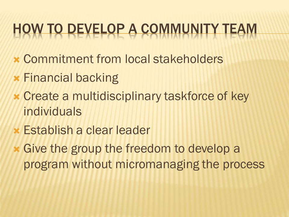  Commitment from local stakeholders  Financial backing  Create a multidisciplinary taskforce of key individuals  Establish a clear leader  Give the group the freedom to develop a program without micromanaging the process