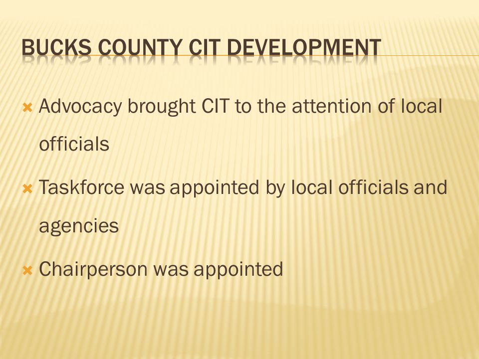  Advocacy brought CIT to the attention of local officials  Taskforce was appointed by local officials and agencies  Chairperson was appointed