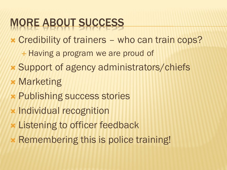  Credibility of trainers – who can train cops?  Having a program we are proud of  Support of agency administrators/chiefs  Marketing  Publishing