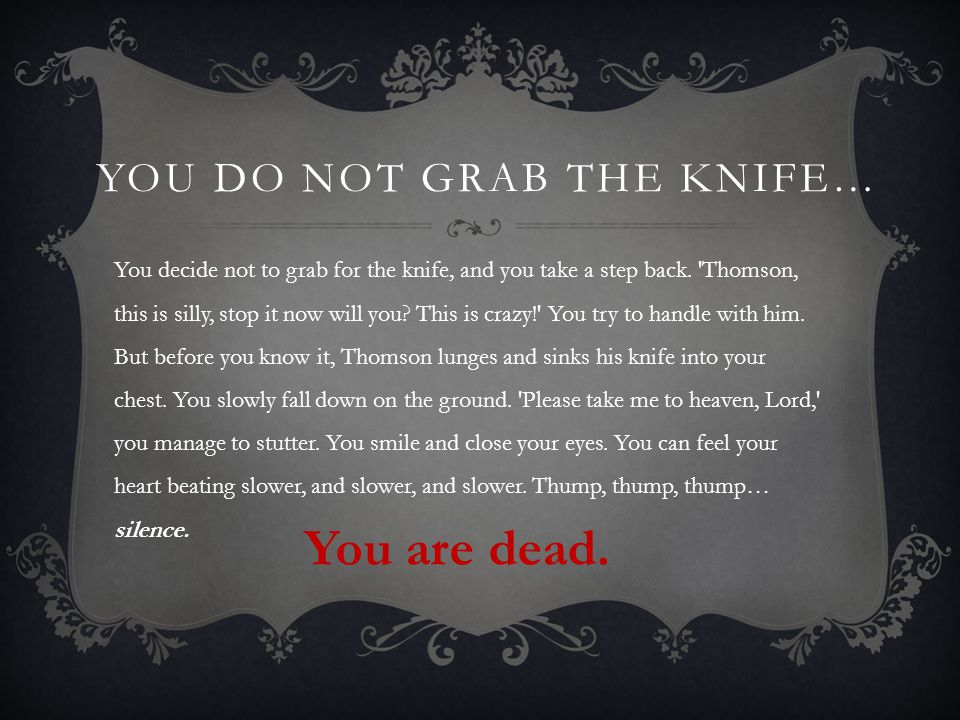 YOU DO NOT GRAB THE KNIFE… You decide not to grab for the knife, and you take a step back.