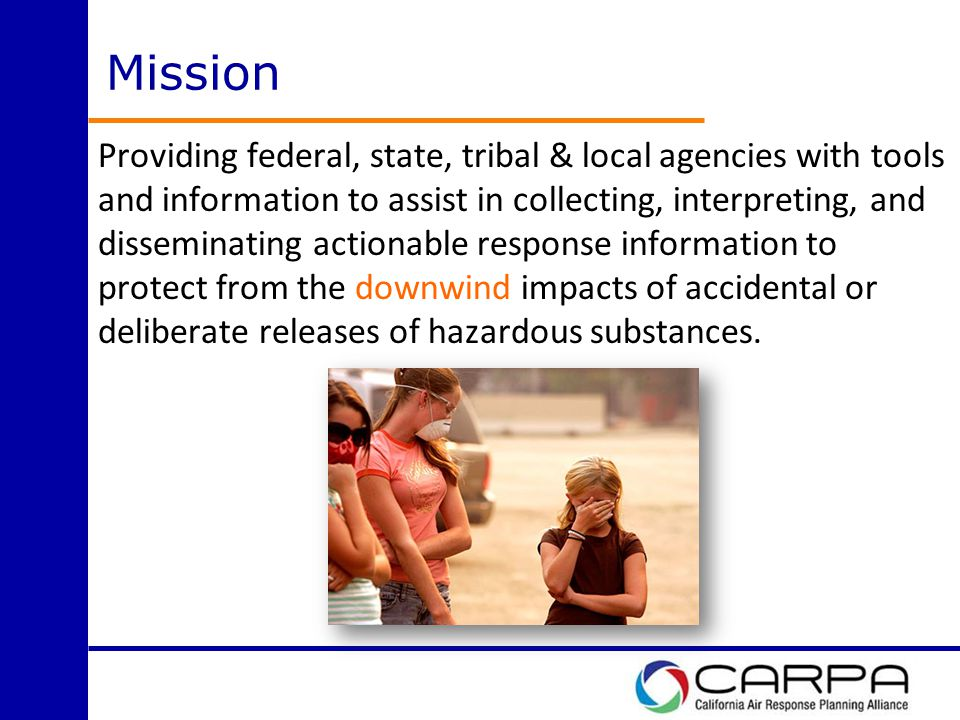 Mission Providing federal, state, tribal & local agencies with tools and information to assist in collecting, interpreting, and disseminating actionable response information to protect from the downwind impacts of accidental or deliberate releases of hazardous substances.