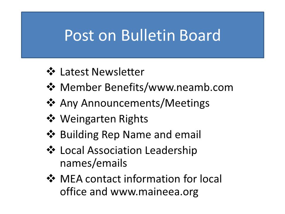 Post on Bulletin Board  Latest Newsletter  Member Benefits/www.neamb.com  Any Announcements/Meetings  Weingarten Rights  Building Rep Name and email  Local Association Leadership names/emails  MEA contact information for local office and www.maineea.org