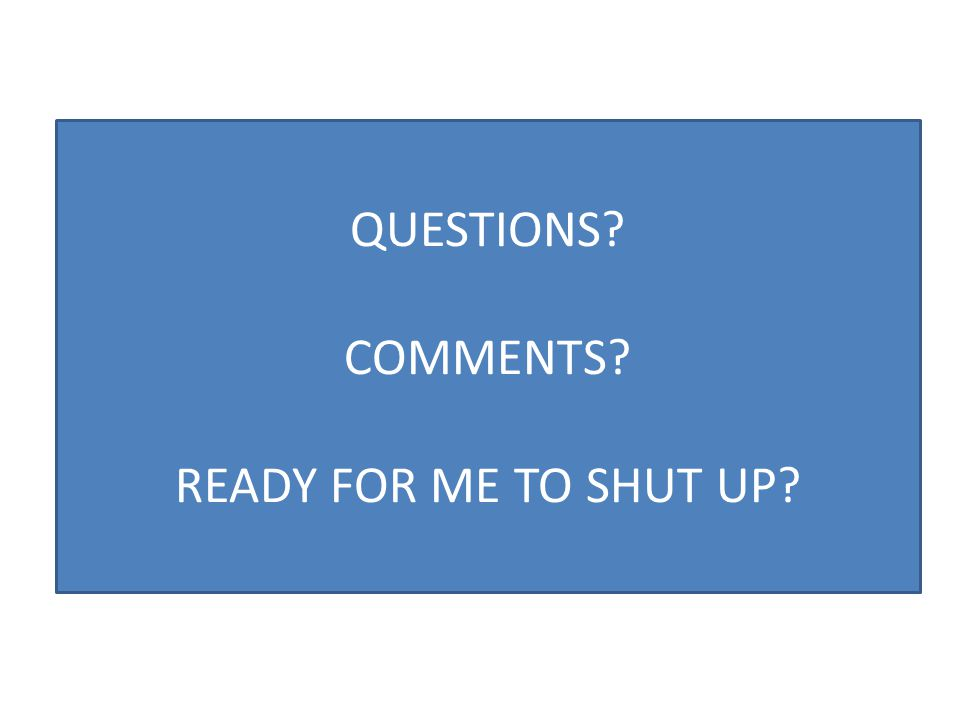 QUESTIONS? COMMENTS? READY FOR ME TO SHUT UP?