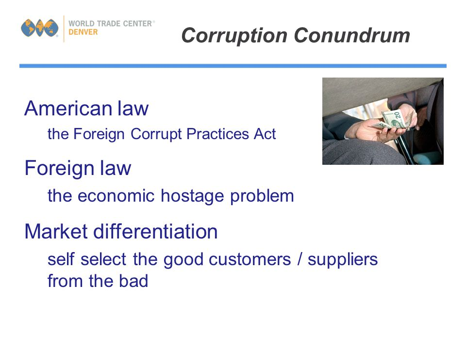 Corruption Conundrum American law the Foreign Corrupt Practices Act Foreign law the economic hostage problem Market differentiation self select the good customers / suppliers from the bad