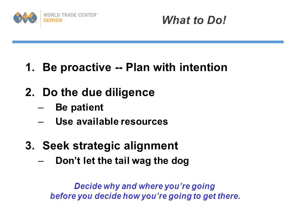 1.Be proactive -- Plan with intention 2.Do the due diligence –Be patient –Use available resources 3.Seek strategic alignment –Don't let the tail wag the dog What to Do.