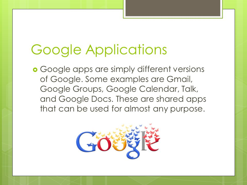 Google Applications  Google apps are simply different versions of Google.