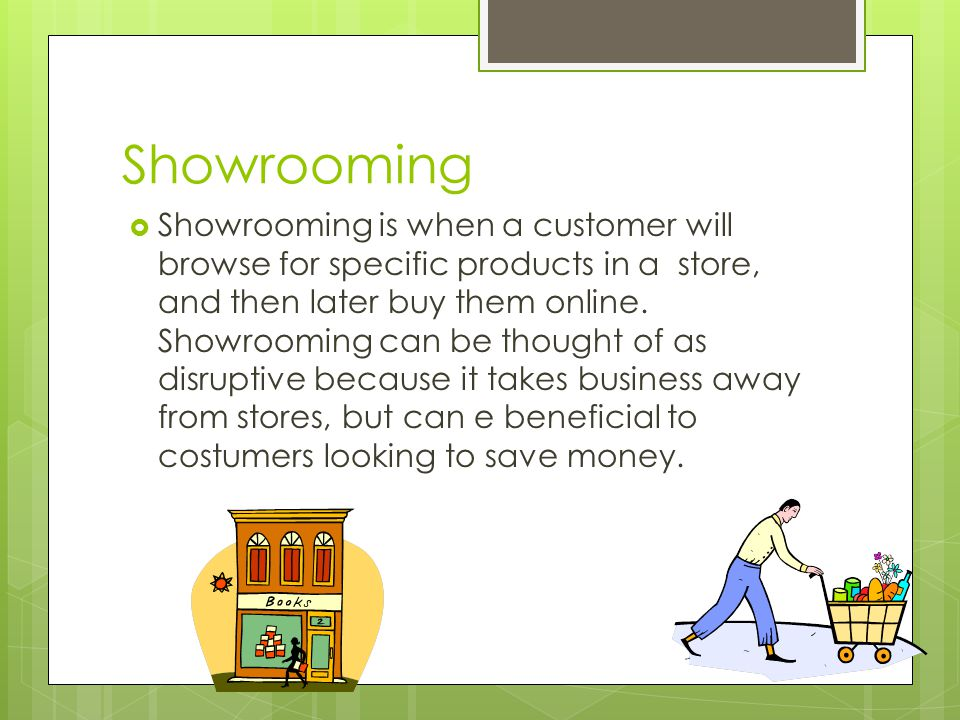 Showrooming  Showrooming is when a customer will browse for specific products in a store, and then later buy them online.