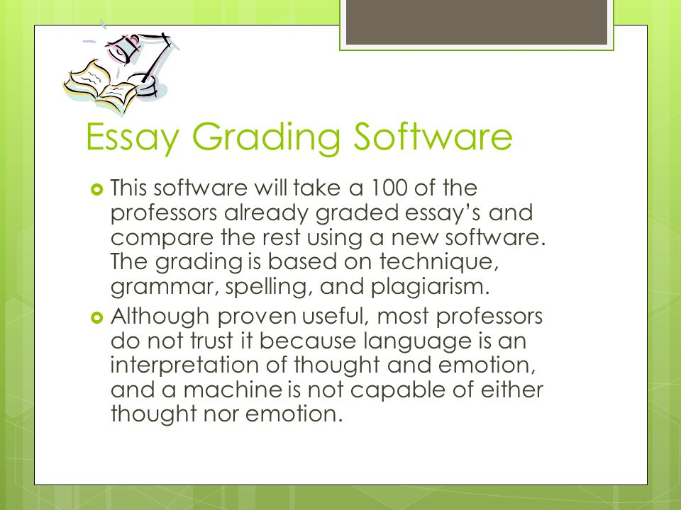 Essay Grading Software  This software will take a 100 of the professors already graded essay's and compare the rest using a new software.