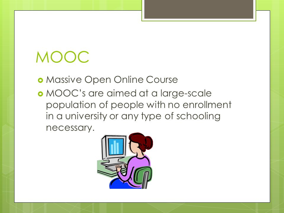 MOOC  Massive Open Online Course  MOOC's are aimed at a large-scale population of people with no enrollment in a university or any type of schooling necessary.