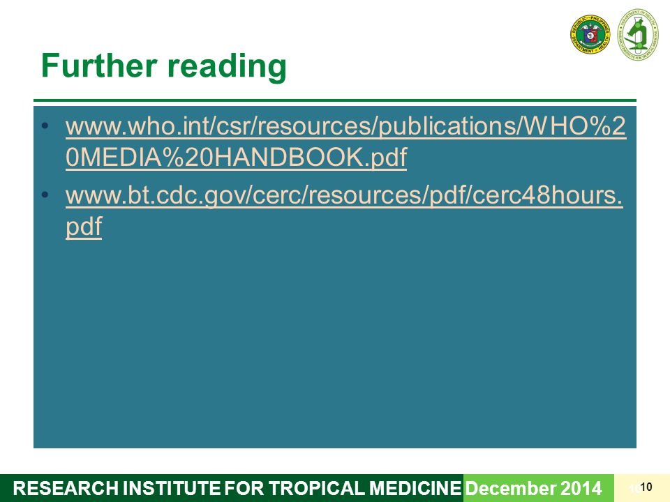 10 RESEARCH INSTITUTE FOR TROPICAL MEDICINE Further reading www.who.int/csr/resources/publications/WHO%2 0MEDIA%20HANDBOOK.pdfwww.who.int/csr/resources/publications/WHO%2 0MEDIA%20HANDBOOK.pdf www.bt.cdc.gov/cerc/resources/pdf/cerc48hours.
