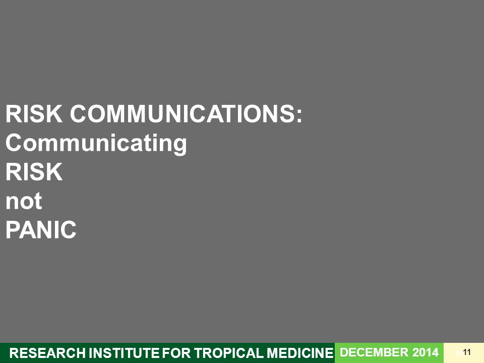 11 RESEARCH INSTITUTE FOR TROPICAL MEDICINE 11 RISK COMMUNICATIONS: Communicating RISK not PANIC DECEMBER 2014