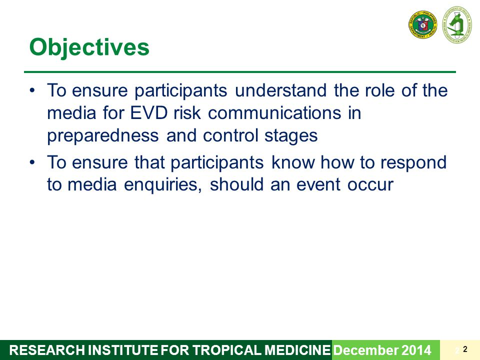2 Objectives To ensure participants understand the role of the media for EVD risk communications in preparedness and control stages To ensure that participants know how to respond to media enquiries, should an event occur 2 December 2014