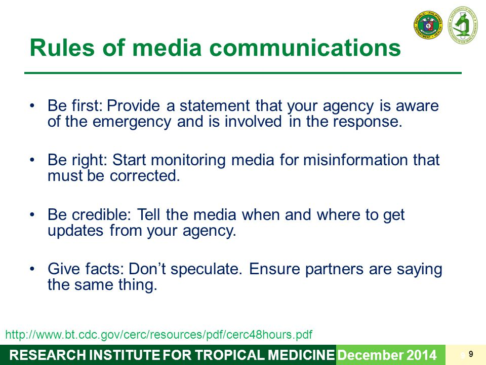 9 RESEARCH INSTITUTE FOR TROPICAL MEDICINE Rules of media communications Be first: Provide a statement that your agency is aware of the emergency and is involved in the response.