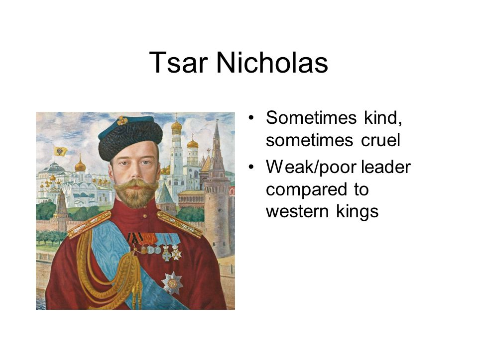 Tsar Nicholas Sometimes kind, sometimes cruel Weak/poor leader compared to western kings