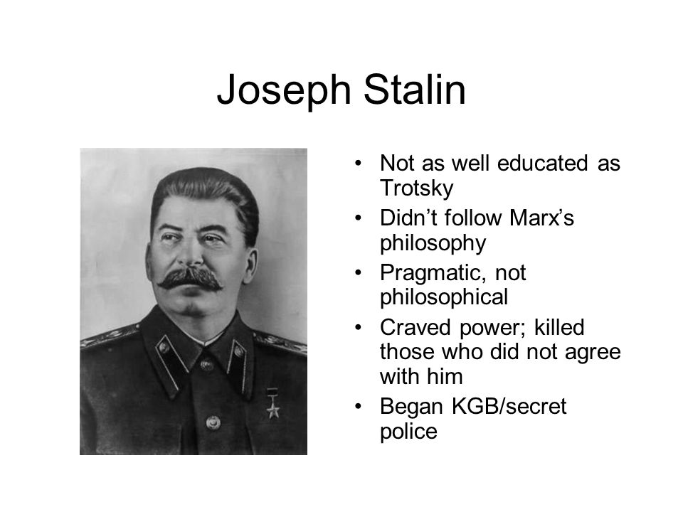 Joseph Stalin Not as well educated as Trotsky Didn't follow Marx's philosophy Pragmatic, not philosophical Craved power; killed those who did not agree with him Began KGB/secret police