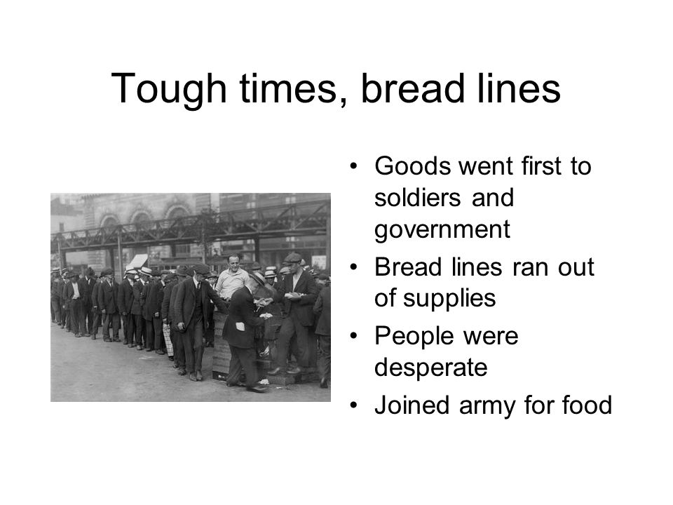 Tough times, bread lines Goods went first to soldiers and government Bread lines ran out of supplies People were desperate Joined army for food