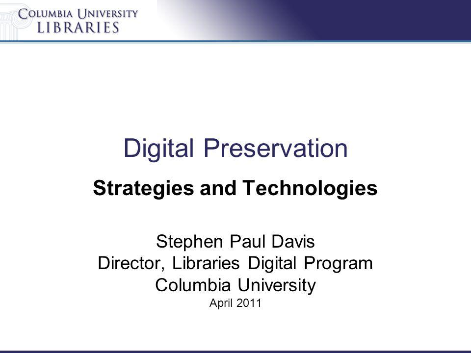 Digital Preservation Strategies and Technologies Stephen Paul Davis Director, Libraries Digital Program Columbia University April 2011