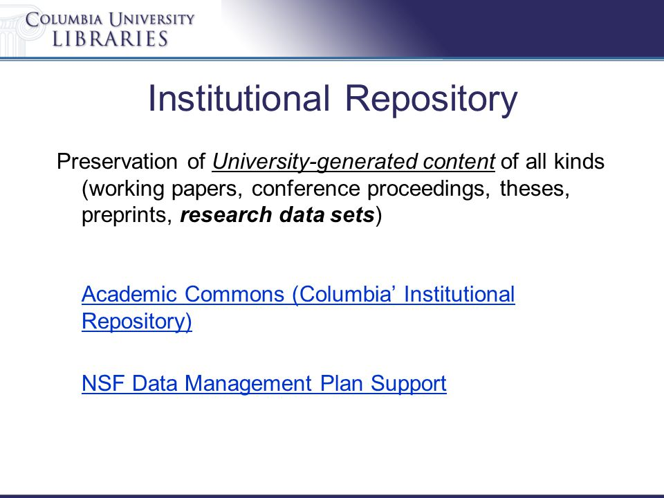 Institutional Repository Preservation of University-generated content of all kinds (working papers, conference proceedings, theses, preprints, research data sets) Academic Commons (Columbia' Institutional Repository) Academic Commons (Columbia' Institutional Repository) NSF Data Management Plan Support