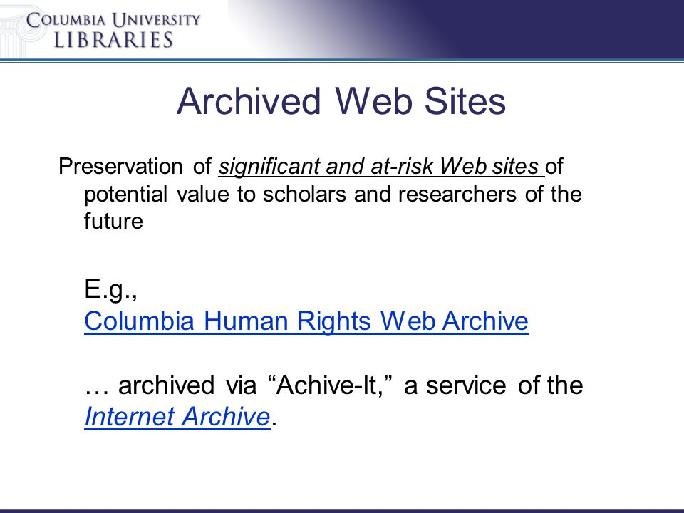 Archived Web Sites Preservation of significant and at-risk Web sites of potential value to scholars and researchers of the future E.g., Columbia Human Rights Web Archive … archived via Achive-It, a service of the Internet Archive.