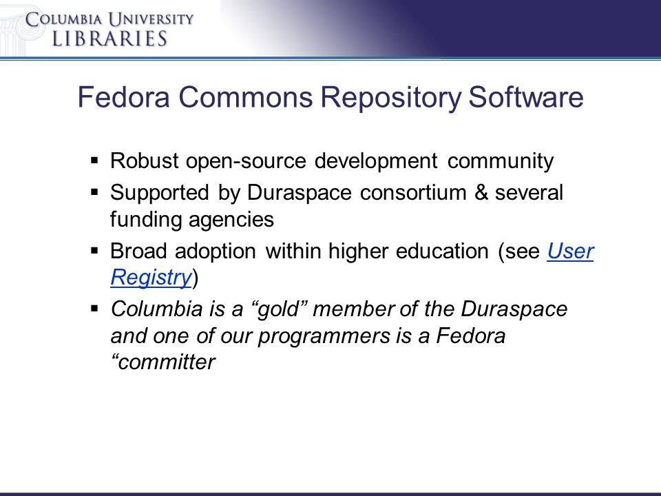 Fedora Commons Repository Software  Robust open-source development community  Supported by Duraspace consortium & several funding agencies  Broad a