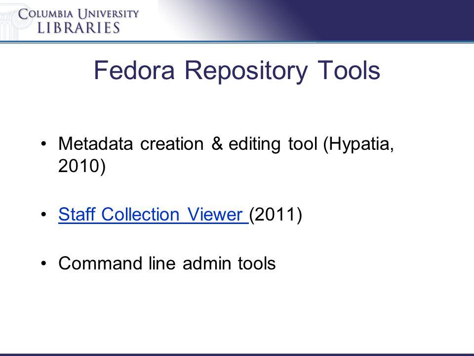 Fedora Repository Tools Metadata creation & editing tool (Hypatia, 2010) Staff Collection Viewer (2011)Staff Collection Viewer Command line admin tools