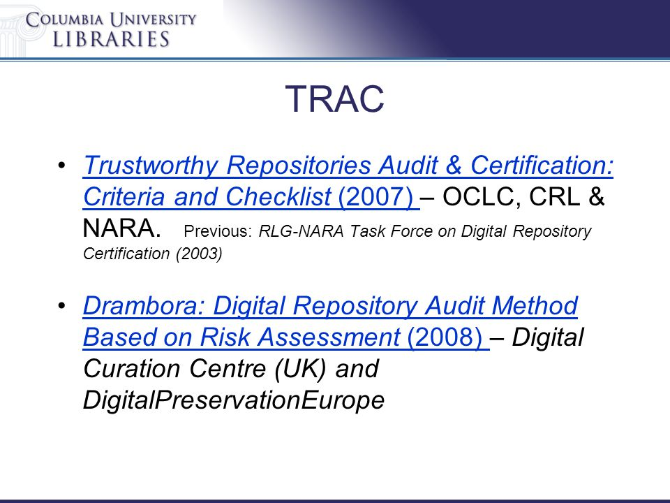 TRAC Trustworthy Repositories Audit & Certification: Criteria and Checklist (2007) – OCLC, CRL & NARA. Previous: RLG-NARA Task Force on Digital Reposi