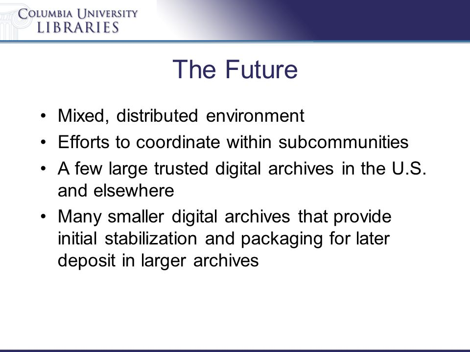 The Future Mixed, distributed environment Efforts to coordinate within subcommunities A few large trusted digital archives in the U.S. and elsewhere M