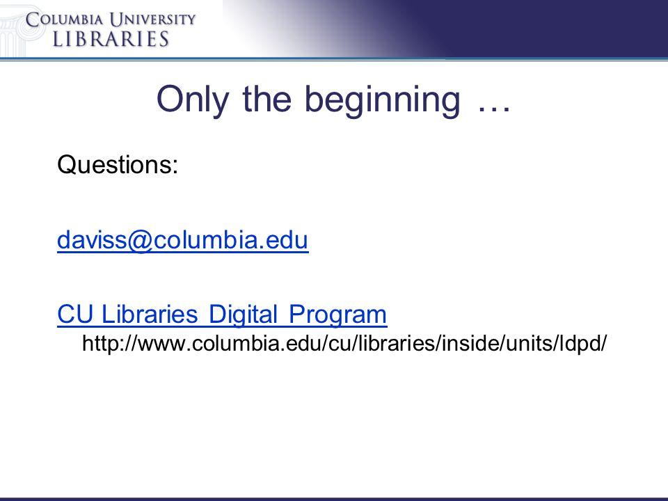 Only the beginning … Questions: daviss@columbia.edu CU Libraries Digital Program CU Libraries Digital Program http://www.columbia.edu/cu/libraries/inside/units/ldpd/