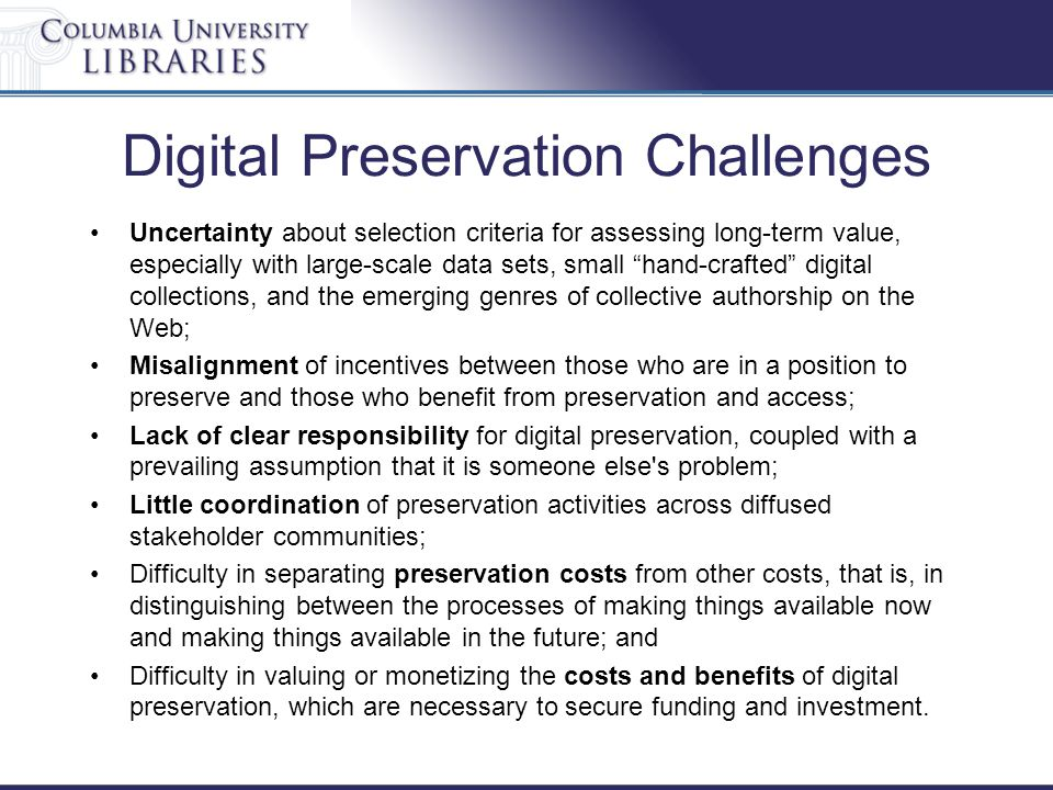 """Digital Preservation Challenges Uncertainty about selection criteria for assessing long-term value, especially with large-scale data sets, small """"hand"""