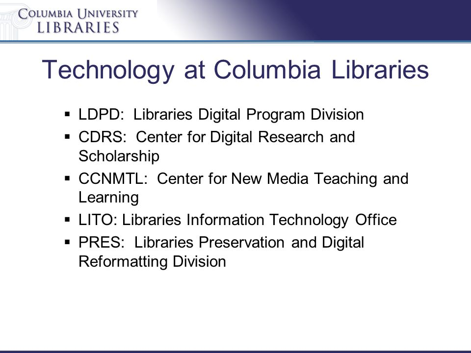 Technology at Columbia Libraries  LDPD: Libraries Digital Program Division  CDRS: Center for Digital Research and Scholarship  CCNMTL: Center for New Media Teaching and Learning  LITO: Libraries Information Technology Office  PRES: Libraries Preservation and Digital Reformatting Division