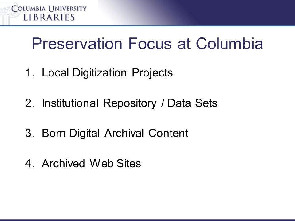 Preservation Focus at Columbia 1.Local Digitization Projects 2.Institutional Repository / Data Sets 3.Born Digital Archival Content 4.Archived Web Sites